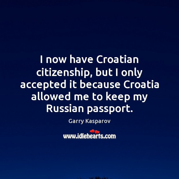 I now have Croatian citizenship, but I only accepted it because Croatia Garry Kasparov Picture Quote
