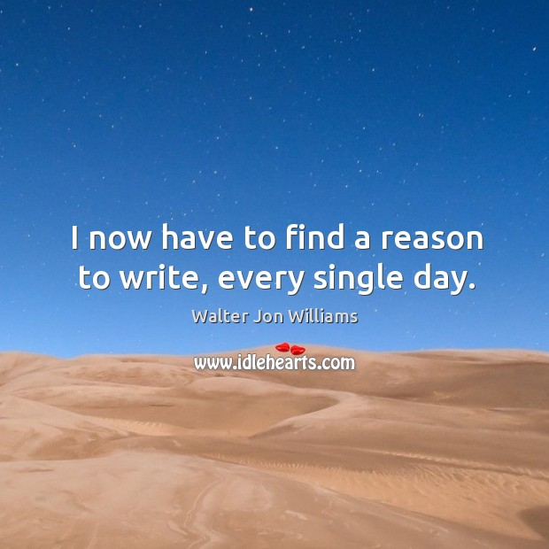I now have to find a reason to write, every single day. Image