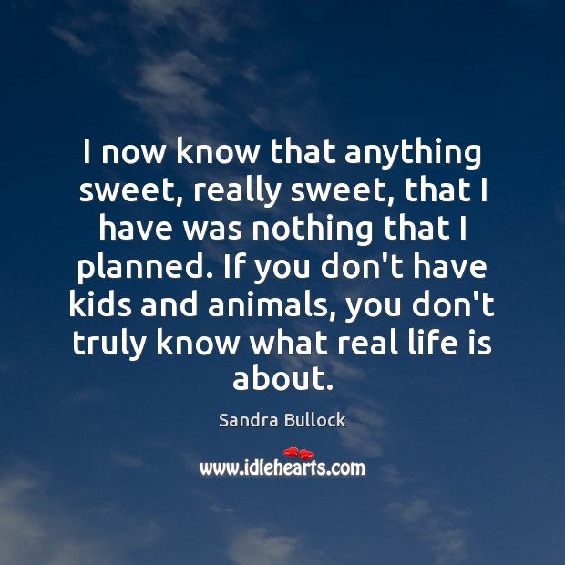 I now know that anything sweet, really sweet, that I have was Sandra Bullock Picture Quote