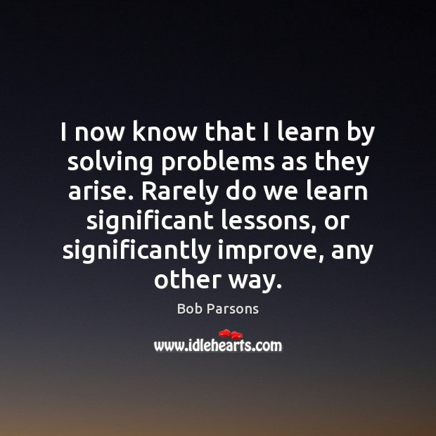 I now know that I learn by solving problems as they arise. Image
