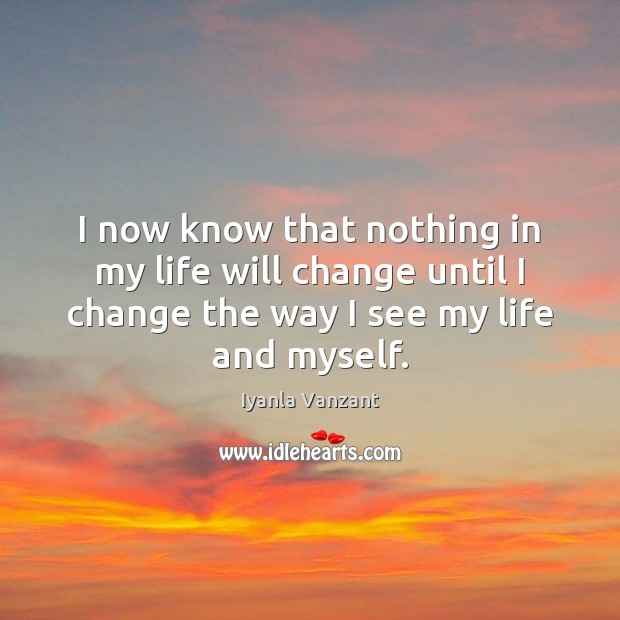 I now know that nothing in my life will change until I Iyanla Vanzant Picture Quote