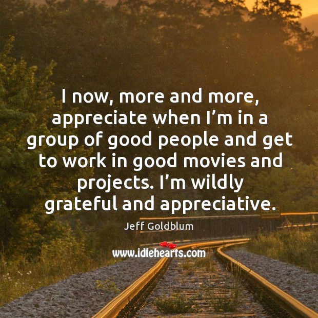 I now, more and more, appreciate when I'm in a group of good people and get to work Image
