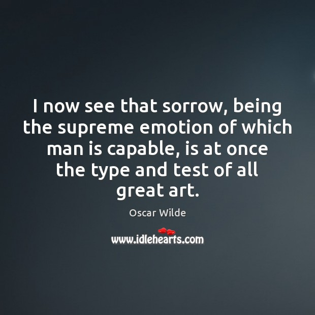 I now see that sorrow, being the supreme emotion of which man Oscar Wilde Picture Quote