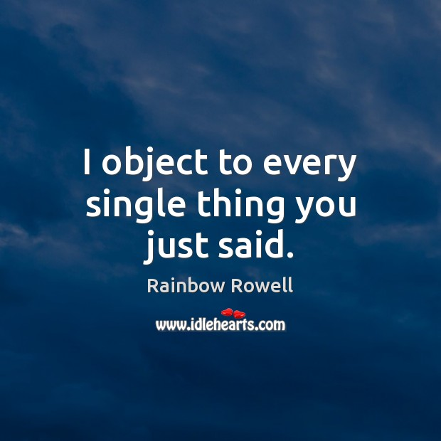 I object to every single thing you just said. Rainbow Rowell Picture Quote