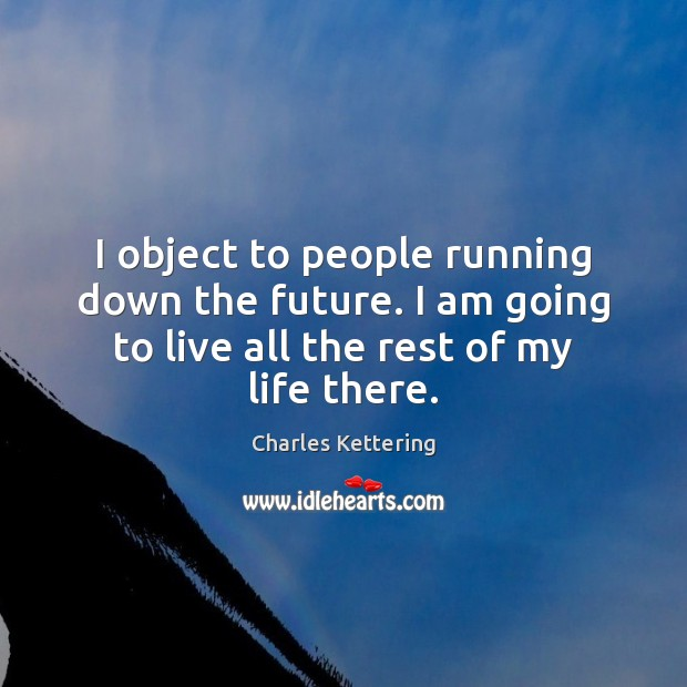 I object to people running down the future. I am going to Charles Kettering Picture Quote