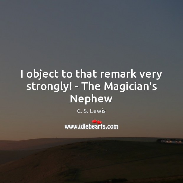 Image, I object to that remark very strongly! – The Magician's Nephew