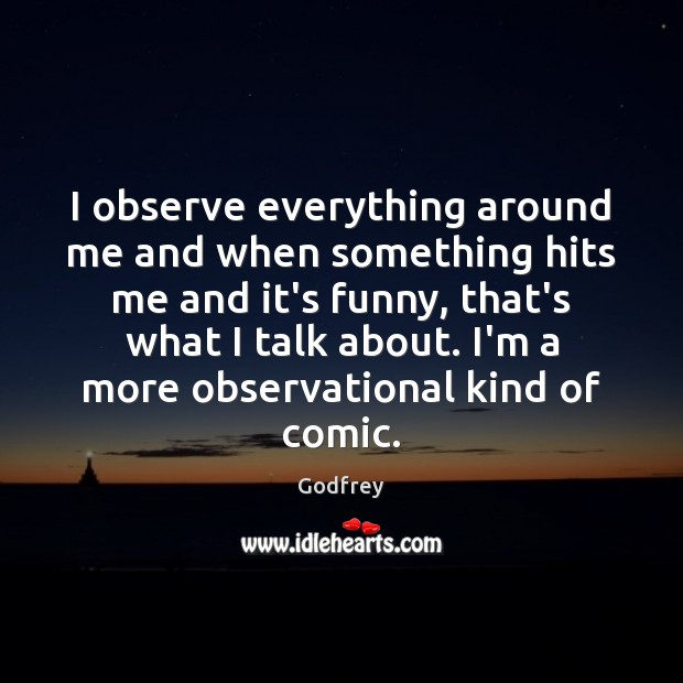 I observe everything around me and when something hits me and it's Godfrey Picture Quote