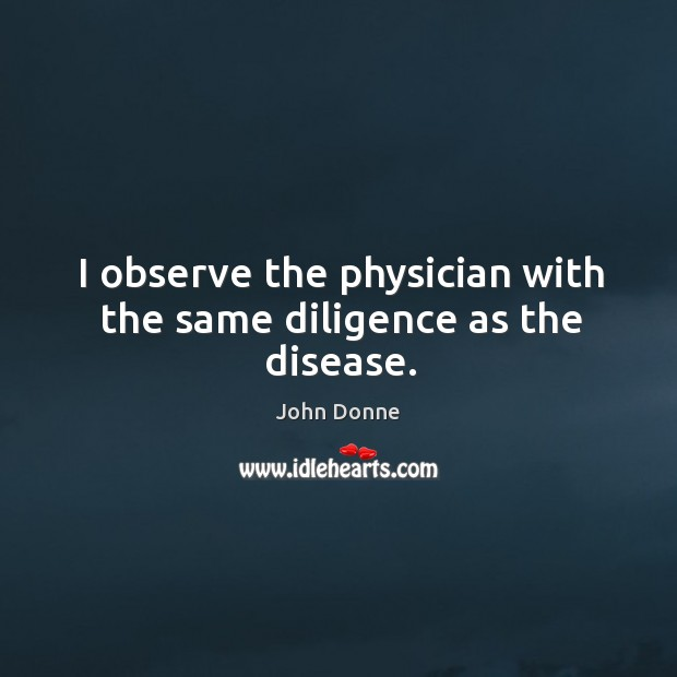 I observe the physician with the same diligence as the disease. Image