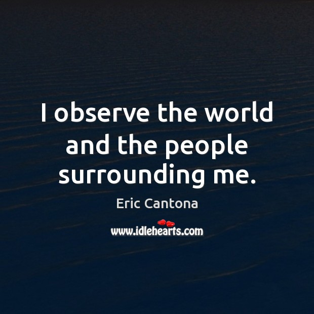 I observe the world and the people surrounding me. Eric Cantona Picture Quote