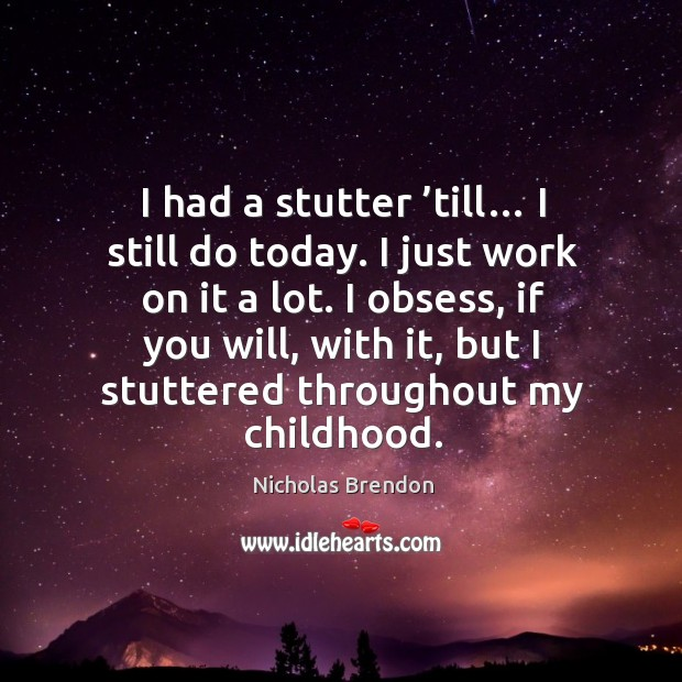 I obsess, if you will, with it, but I stuttered throughout my childhood. Nicholas Brendon Picture Quote