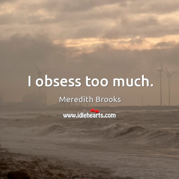 I obsess too much. Image