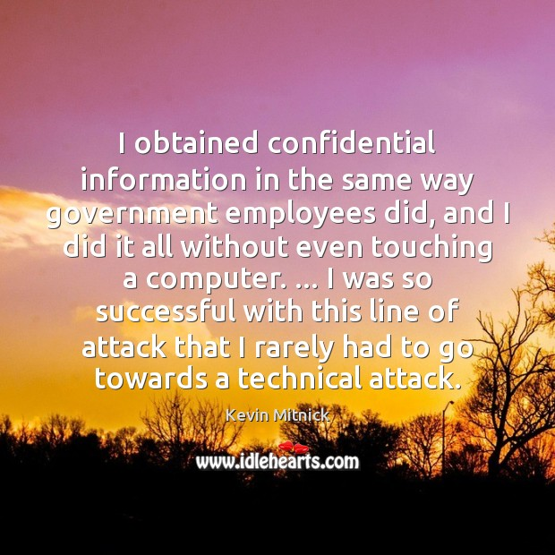 I obtained confidential information in the same way government employees did, and Kevin Mitnick Picture Quote