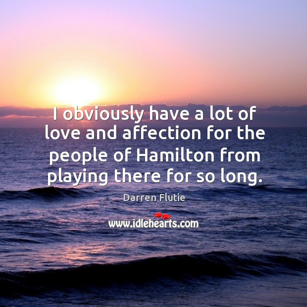 I obviously have a lot of love and affection for the people of hamilton from playing there for so long. Image