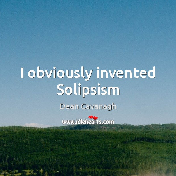 I obviously invented Solipsism Dean Cavanagh Picture Quote