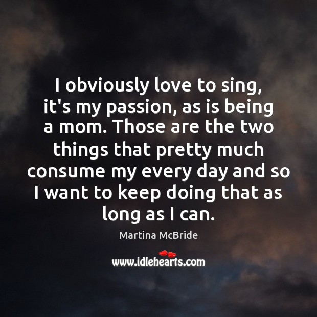 I obviously love to sing, it's my passion, as is being a Martina McBride Picture Quote