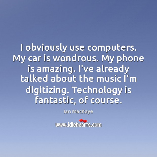I obviously use computers. My car is wondrous. My phone is amazing. Car Quotes Image