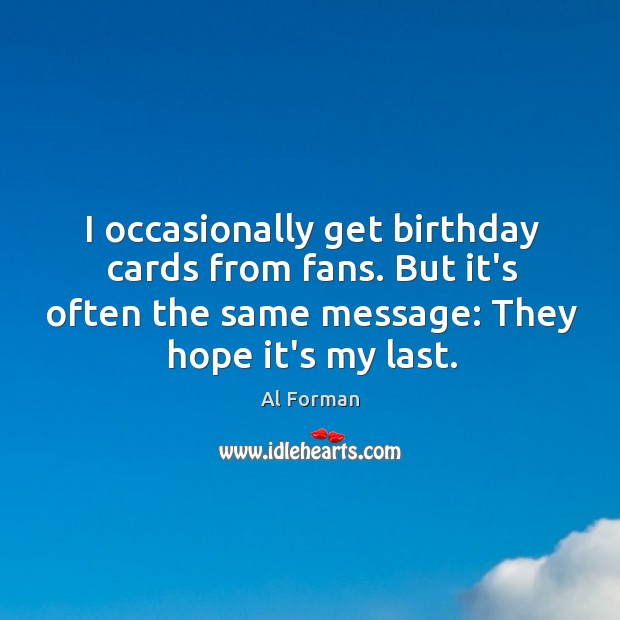I occasionally get birthday cards from fans. But it's often the same Image