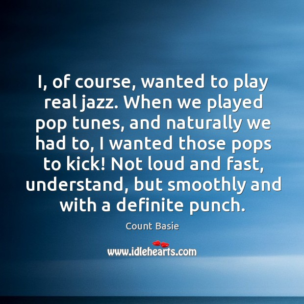Image, I, of course, wanted to play real jazz. When we played pop tunes, and naturally we had to