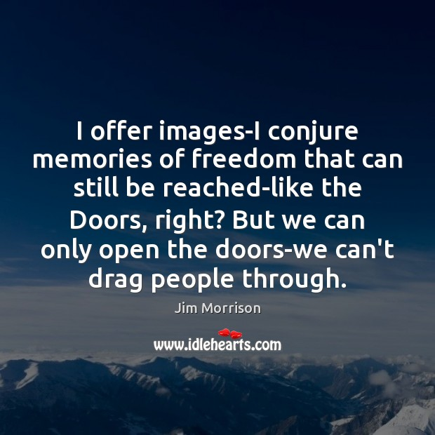 Image, I offer images-I conjure memories of freedom that can still be reached-like