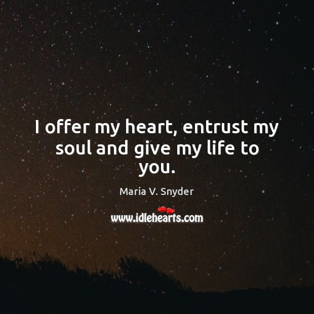 I offer my heart, entrust my soul and give my life to you. Maria V. Snyder Picture Quote