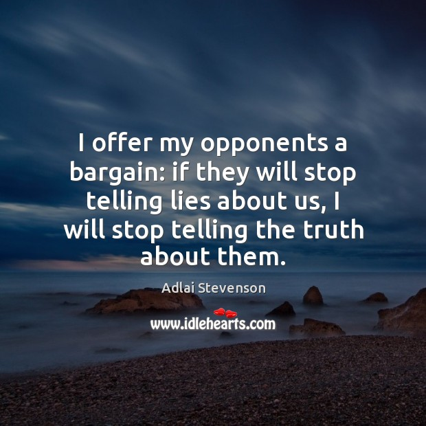 Image, I offer my opponents a bargain: if they will stop telling lies about us
