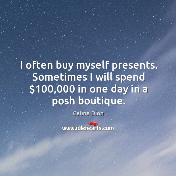 I often buy myself presents. Sometimes I will spend $100,000 in one day Celine Dion Picture Quote