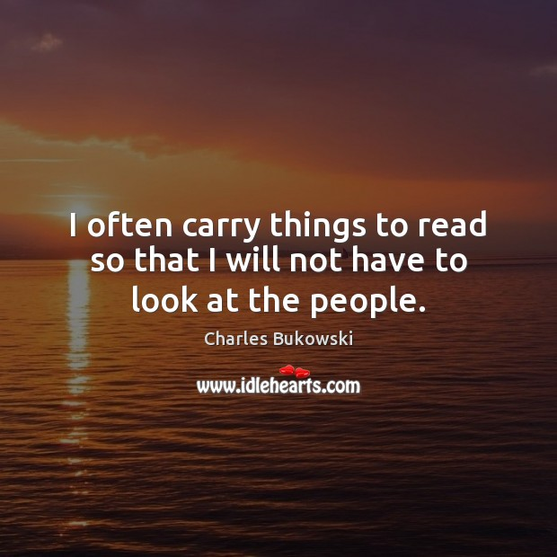 I often carry things to read so that I will not have to look at the people. Image
