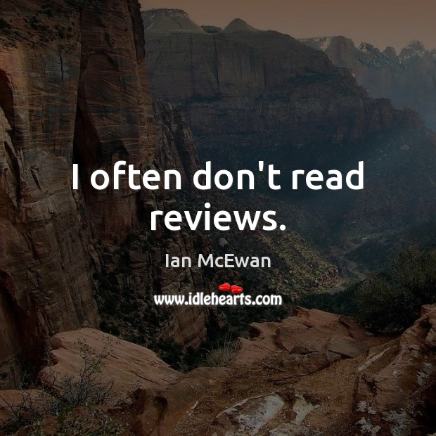I often don't read reviews. Ian McEwan Picture Quote