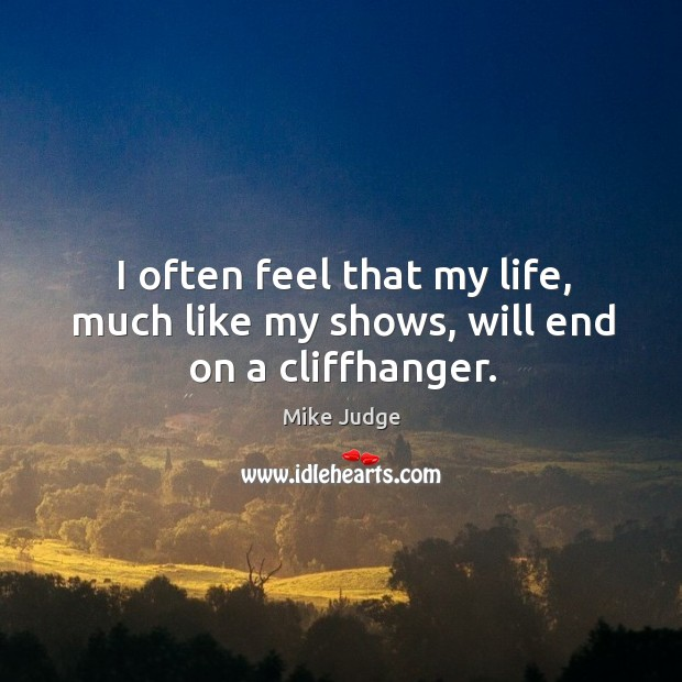 I often feel that my life, much like my shows, will end on a cliffhanger. Mike Judge Picture Quote