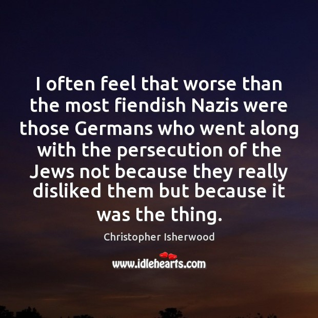 I often feel that worse than the most fiendish Nazis were those Image