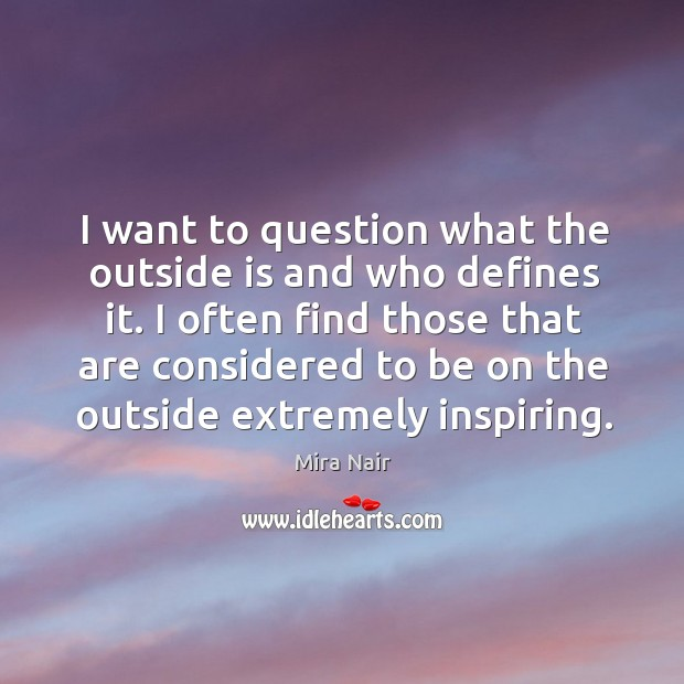 I often find those that are considered to be on the outside extremely inspiring. Image