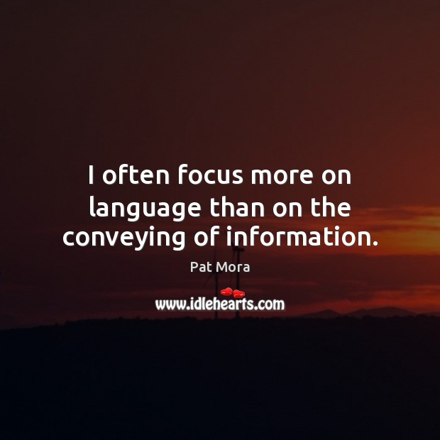 I often focus more on language than on the conveying of information. Pat Mora Picture Quote