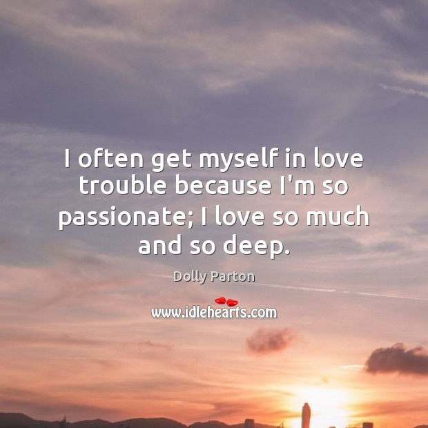 I often get myself in love trouble because I'm so passionate; I love so much and so deep. Dolly Parton Picture Quote