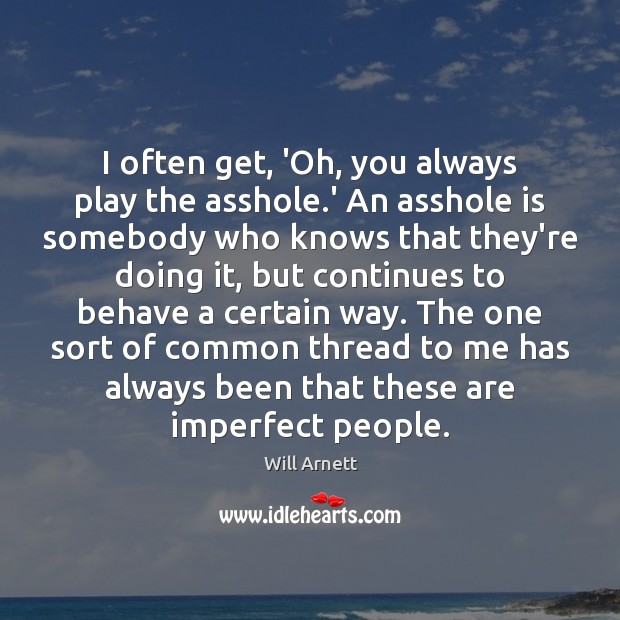 Image, I often get, 'Oh, you always play the asshole.' An asshole