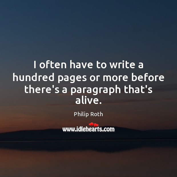 I often have to write a hundred pages or more before there's a paragraph that's alive. Philip Roth Picture Quote