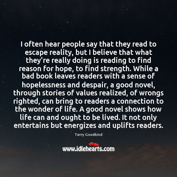 I often hear people say that they read to escape reality, but Terry Goodkind Picture Quote