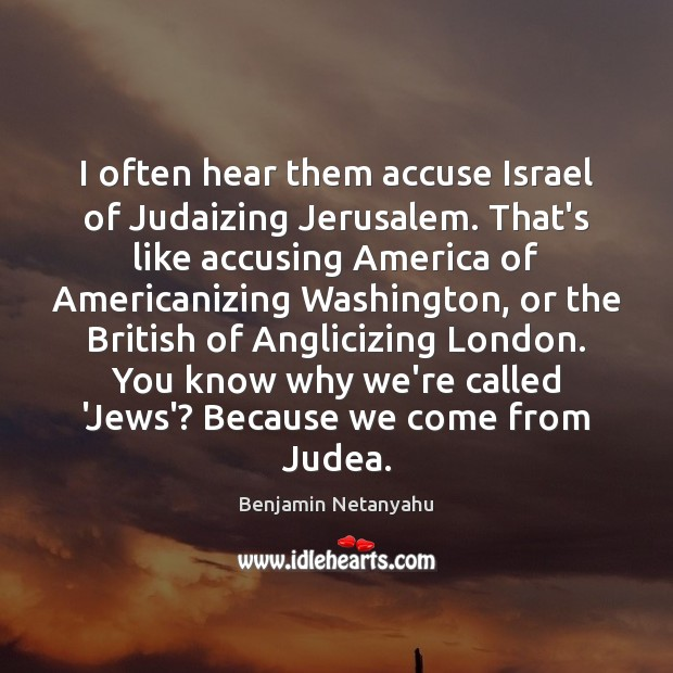 I often hear them accuse Israel of Judaizing Jerusalem. That's like accusing Benjamin Netanyahu Picture Quote