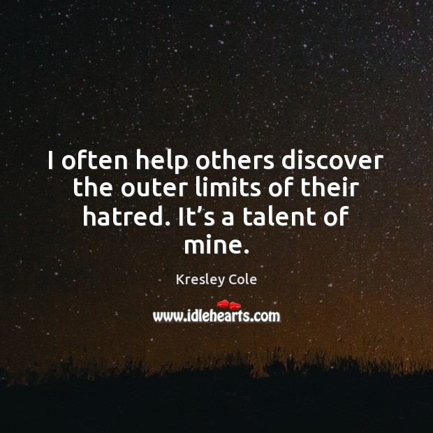 I often help others discover the outer limits of their hatred. It's a talent of mine. Kresley Cole Picture Quote