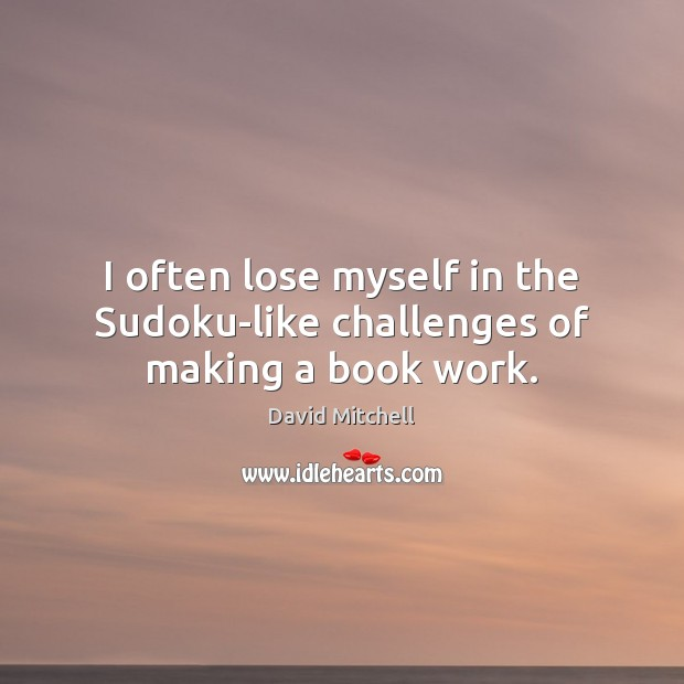 I often lose myself in the Sudoku-like challenges of making a book work. David Mitchell Picture Quote