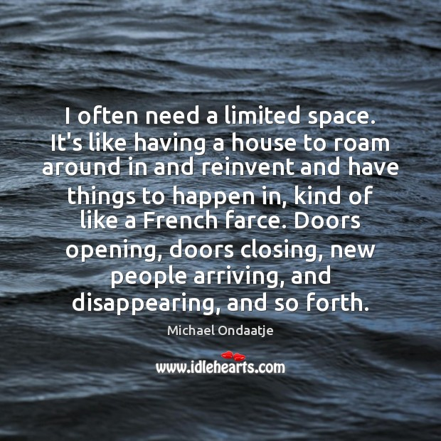 I often need a limited space. It's like having a house to Michael Ondaatje Picture Quote