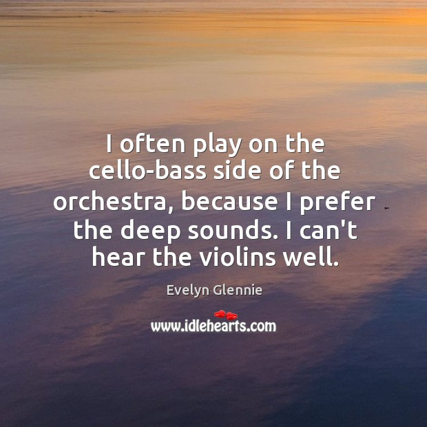 Image, I often play on the cello-bass side of the orchestra, because I