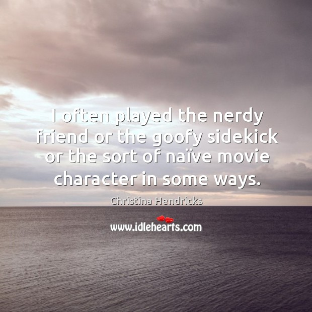 I often played the nerdy friend or the goofy sidekick or the Image