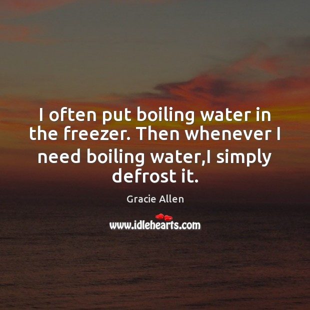 I often put boiling water in the freezer. Then whenever I need Gracie Allen Picture Quote