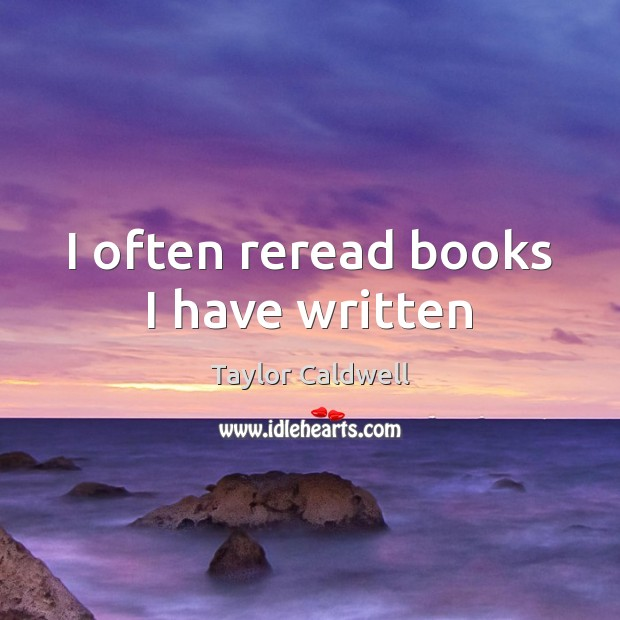 I often reread books I have written Taylor Caldwell Picture Quote
