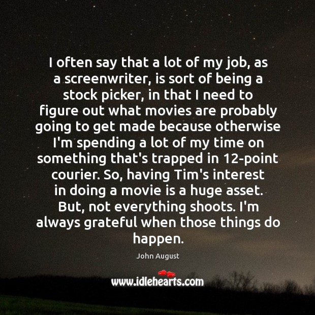 I often say that a lot of my job, as a screenwriter, John August Picture Quote