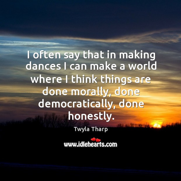 I often say that in making dances I can make a world where I think things are done morally Image