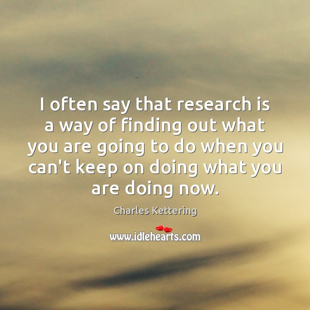 I often say that research is a way of finding out what Charles Kettering Picture Quote