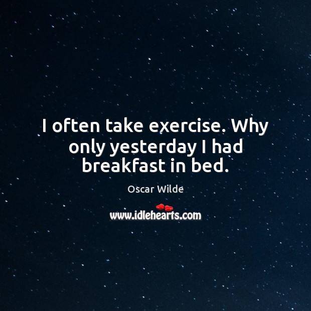 Image, I often take exercise. Why only yesterday I had breakfast in bed.