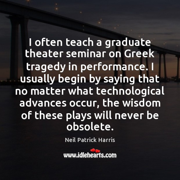 I often teach a graduate theater seminar on Greek tragedy in performance. Neil Patrick Harris Picture Quote