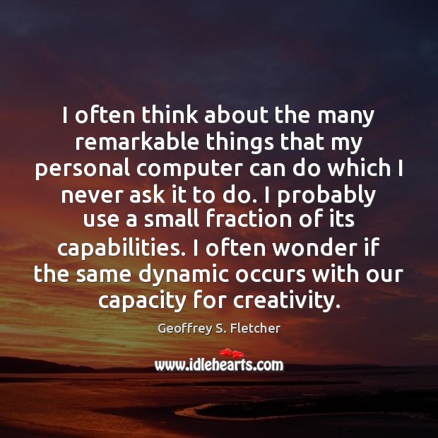 I often think about the many remarkable things that my personal computer Geoffrey S. Fletcher Picture Quote